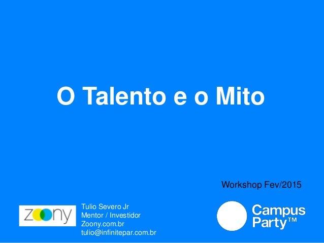 O Talento e o Mito Tulio Severo Jr Mentor / Investidor Zoony.com.br tulio@infinitepar.com.br Workshop Fev/2015
