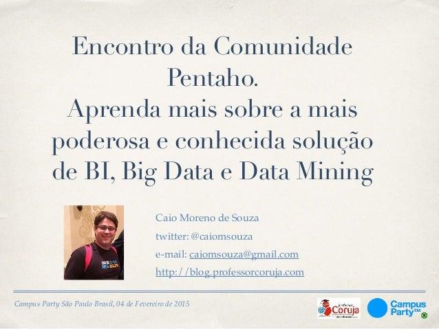 Campus Party São Paulo Brasil, 04 de Fevereiro de 2015 Encontro da Comunidade Pentaho. Aprenda mais sobre a mais poderosa ...