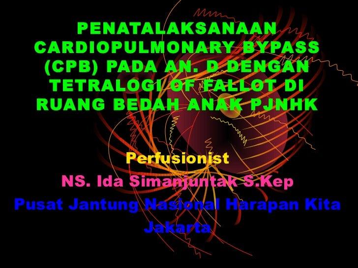 PENATALAKSANAAN  CARDIOPULMONARY BYPASS   (CPB) PADA AN. D DENGAN    TETRALOGI OF FALLOT DI  RUANG BEDAH ANAK PJNHK       ...