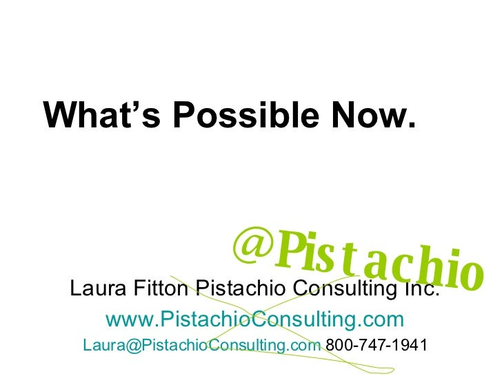 What's Possible Now. Laura Fitton Pistachio Consulting Inc. www.PistachioConsulting.com [email_address]  800-747-1941 @Pis...