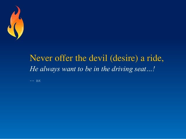 Never offer the devil (desire) a ride,He always want to be in the driving seat…!-- BK