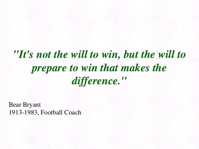 """Its not the will to win, but the will toprepare to win that makes thedifference.""Bear Bryant1913-1983, Football Coach"