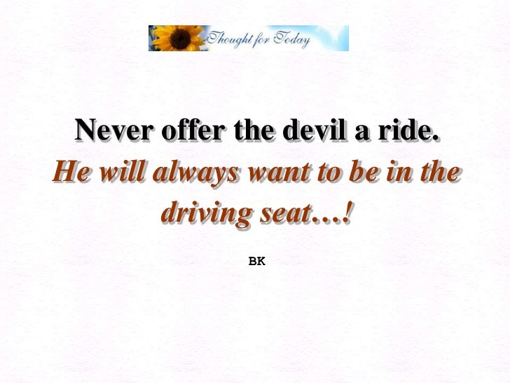 Never offer the devil a ride.<br />He will always want to be in the driving seat…!<br />BK<br />