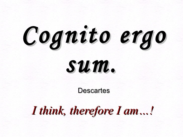Cognito ergo sum.     Descartes     I think, therefore I am…!