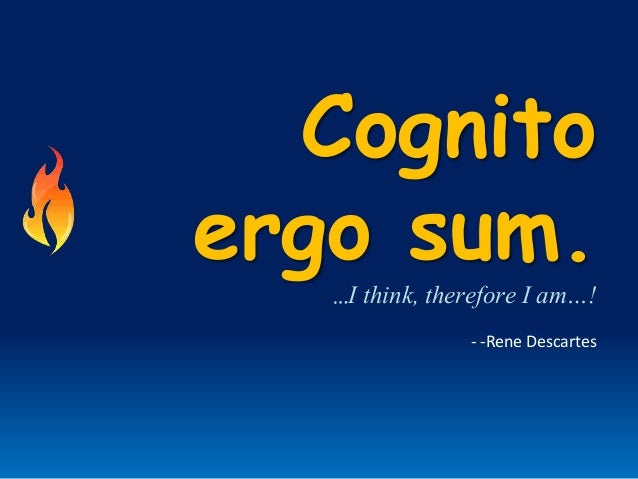 Cognitoergo sum.…I think, therefore I am…!- -Rene Descartes