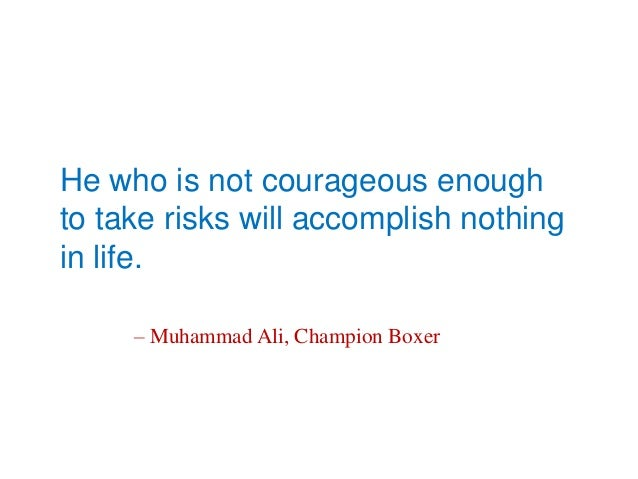 He who is not courageous enoughto take risks will accomplish nothingin life.– Muhammad Ali, Champion Boxer