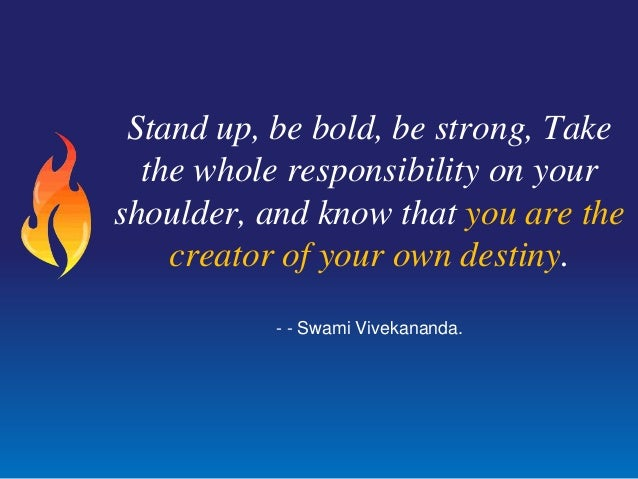 Stand up, be bold, be strong, Takethe whole responsibility on yourshoulder, and know that you are thecreator of your own d...