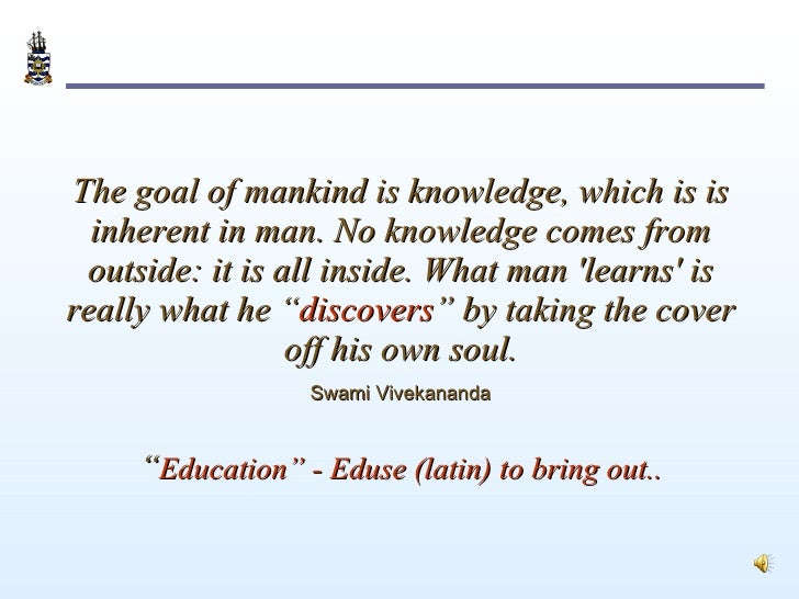 The goal of mankind is knowledge, which is is inherent in man. No knowledge comes from outside: it is all inside. What man...