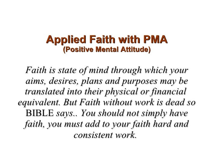 Applied Faith with PMA (Positive Mental Attitude) Faith is state of mind through which your aims, desires, plans and purpo...