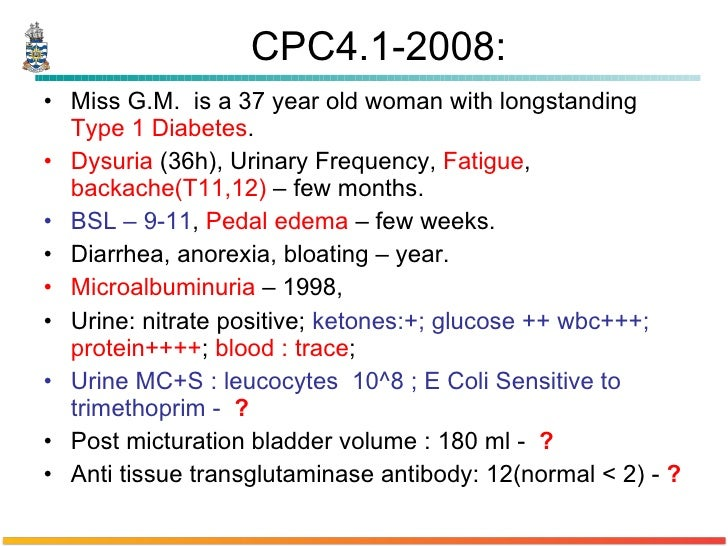 CPC4.1-2008: <ul><li>Miss G.M.  is a 37 year old woman with longstanding  Type 1 Diabetes .  </li></ul><ul><li>Dysuria  (3...