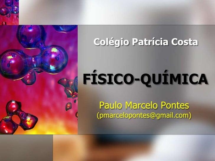 ColégioPatrícia Costa<br />FÍSICO-QUÍMICA<br />Paulo Marcelo Pontes<br />(pmarcelopontes@gmail.com)<br />