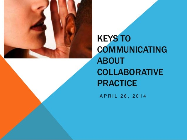 KEYS TO COMMUNICATING ABOUT COLLABORATIVE PRACTICE A P R I L 2 6 , 2 0 1 4