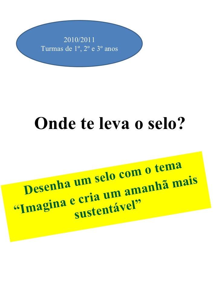 """Onde te leva o selo? Desenha um selo com o tema """" Imagina e cria um amanhã mais sustentável"""" 2010/2011 Turmas de 1º, 2º e ..."""