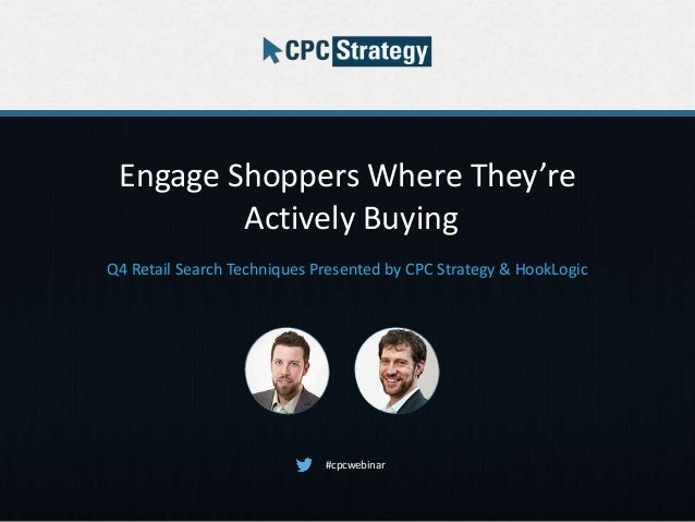 Engage Shoppers Where They're Actively Buying Q4 Retail Search Techniques Presented by CPC Strategy & HookLogic #cpcwebinar