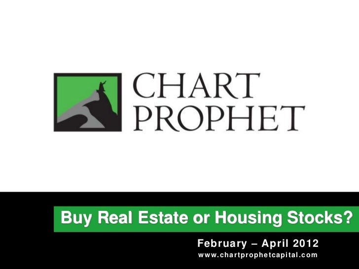 Buy Real Estate or Housing Stocks?               February – April 2012                w w w . c h a r t pr oph e t c a pi ...