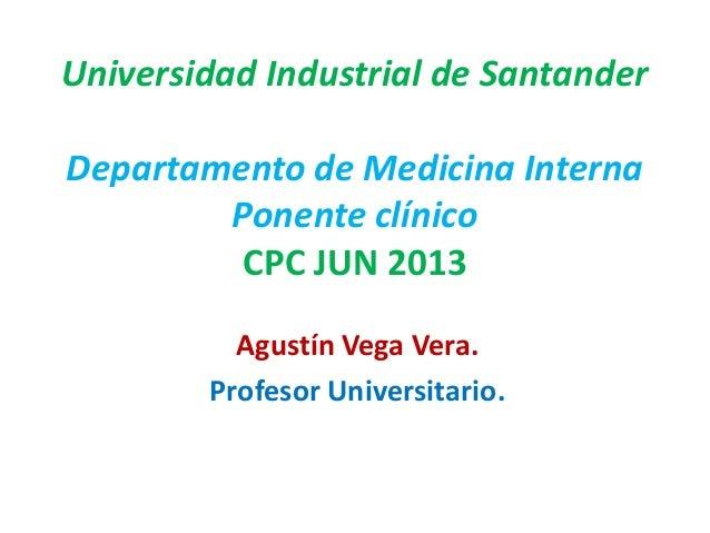 Universidad Industrial de Santander Departamento de Medicina Interna Ponente clínico CPC JUN 2013 Agustín Vega Vera. Profe...
