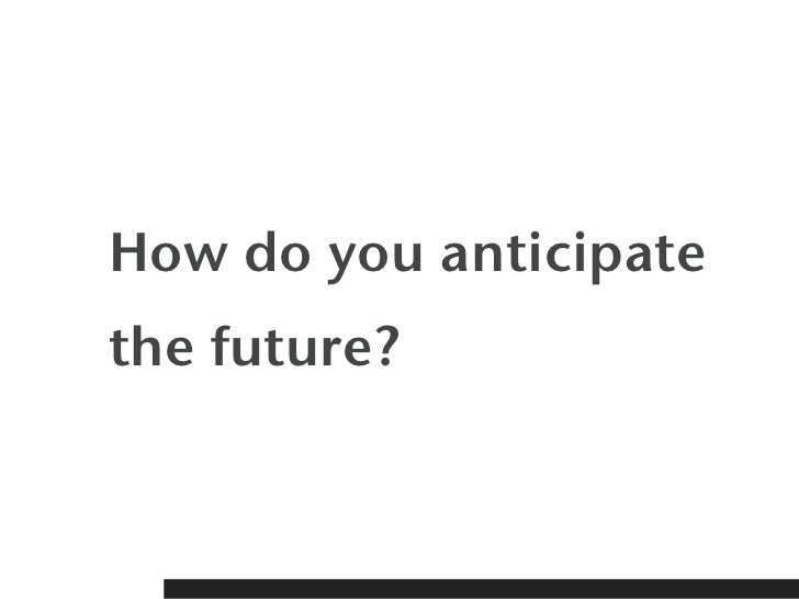 How do you anticipatethe future?