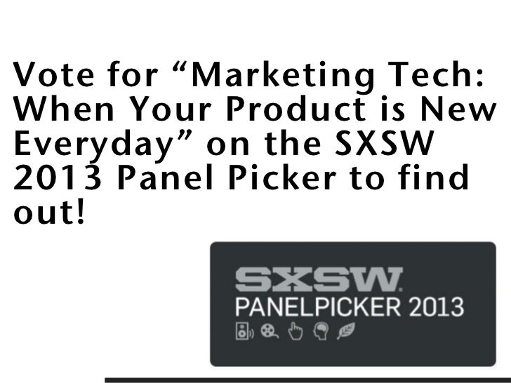 """Vote for """"Marketing Tech:When Your Product is NewEveryday"""" on the SXSW2013 Panel Picker to findout!"""
