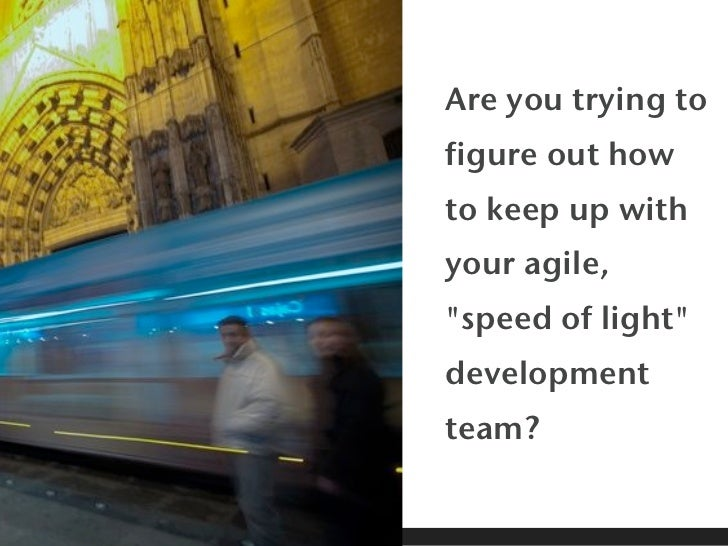 """Are you trying tofigure out howto keep up withyour agile,""""speed of light""""developmentteam?"""
