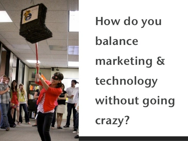 How do youbalancemarketing &technologywithout goingcrazy?