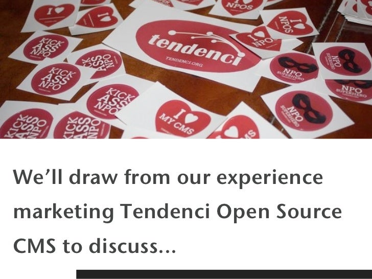 We'll draw from our experiencemarketing Tendenci Open SourceCMS to discuss...
