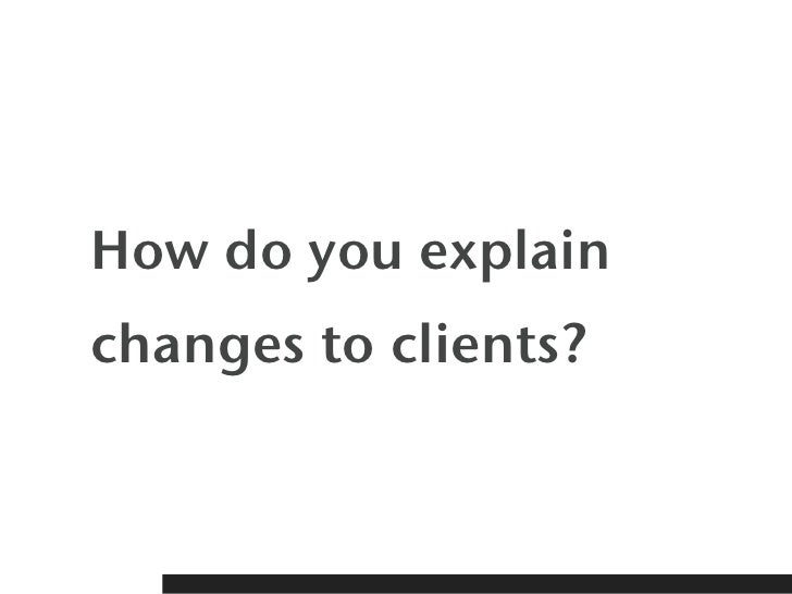 How do you explainchanges to clients?