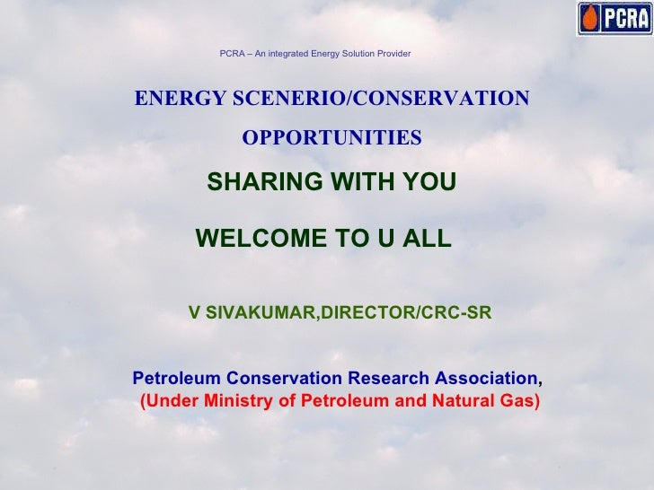 ENERGY SCENERIO/CONSERVATION OPPORTUNITIES SHARING WITH YOU WELCOME TO U ALL V SIVAKUMAR,DIRECTOR/CRC-SR Petroleum Conserv...