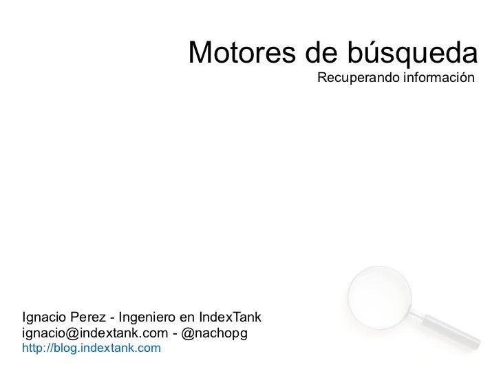Motores de búsqueda                                         Recuperando informaciónIgnacio Perez - Ingeniero en IndexTanki...