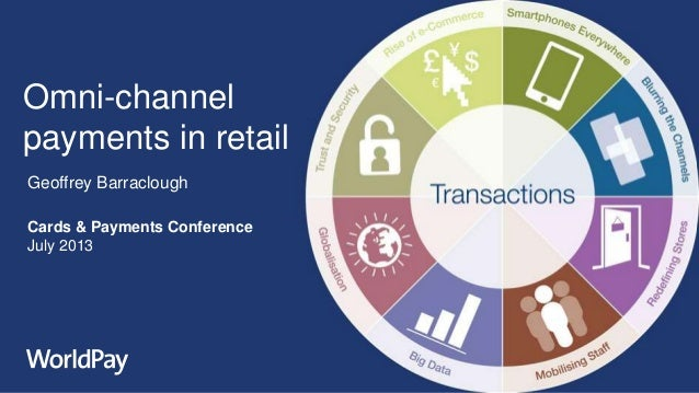 Omni-channel payments in retail Geoffrey Barraclough Cards & Payments Conference July 2013