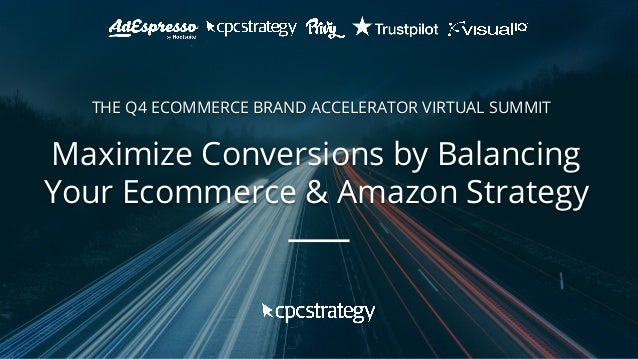 Maximize Conversions by Balancing Your Ecommerce & Amazon Strategy THE Q4 ECOMMERCE BRAND ACCELERATOR VIRTUAL SUMMIT