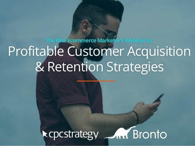 TheElite EcommerceMarketer'sWebinarto: Profitable Customer Acquisition & Retention Strategies