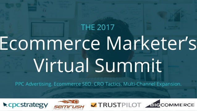 THE 2017 Ecommerce Marketer's Virtual Summit PPC Advertising. Ecommerce SEO. CRO Tactics. Multi-Channel Expansion.