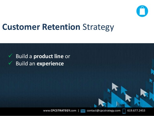 Customer Retention Strategy  Build a product line or  Build an experience