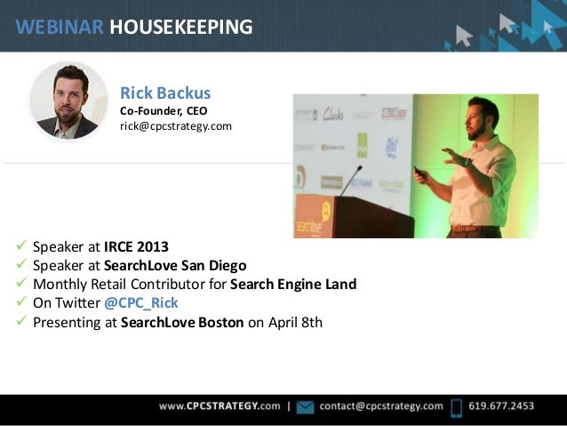 WEBINAR HOUSEKEEPING Rick Backus Co-Founder, CEO rick@cpcstrategy.com  Speaker at IRCE 2013  Speaker at SearchLove San D...