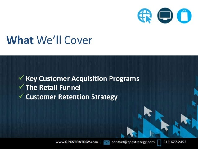 What We'll Cover  Key Customer Acquisition Programs  The Retail Funnel  Customer Retention Strategy