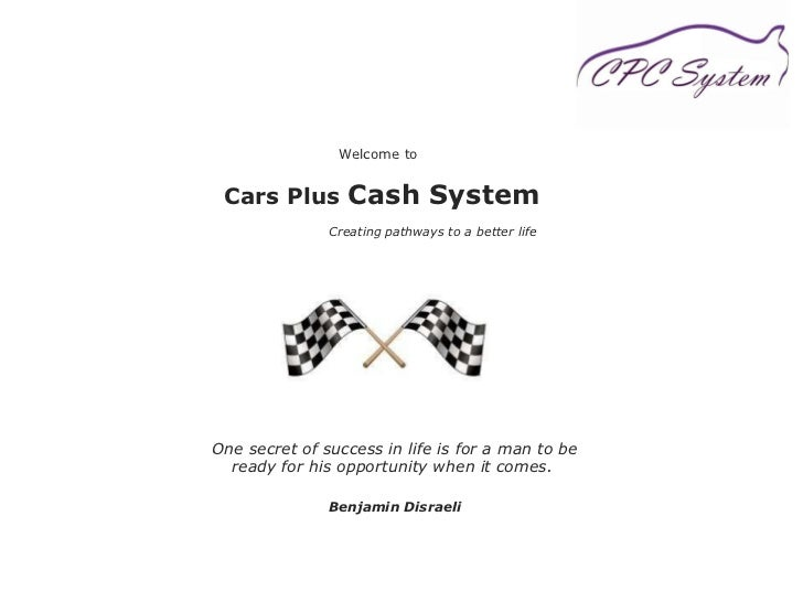 Welcome to  Cars Plus  Cash System   Creating pathways to a better life One secret of success in life is for a man to be r...