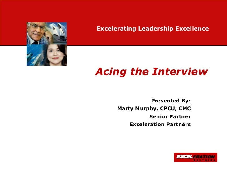 Excelerating Leadership ExcellenceAcing the Interview                Presented By:      Marty Murphy, CPCU, CMC           ...