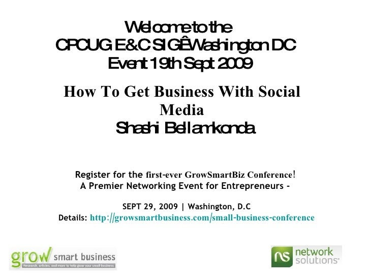 Welcome to the  CPCUG E&C SIG  Washington DC  Event 19th Sept 2009 How To Get Business With Social Media   Shashi Bellamko...