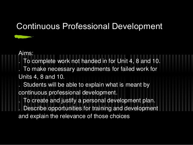 Continuous Professional DevelopmentAims:. To complete work not handed in for Unit 4, 8 and 10.. To make necessary amendmen...