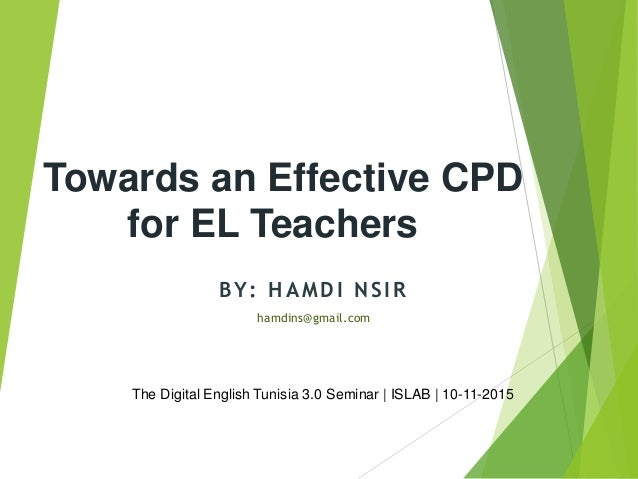 Towards an Effective CPD for EL Teachers hamdins@gmail.com BY: HAMDI NSIR The Digital English Tunisia 3.0 Seminar | ISLAB ...