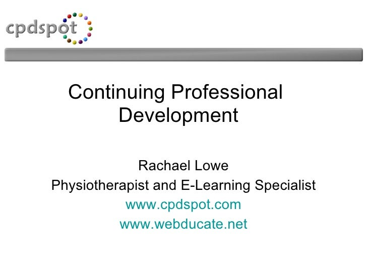 Continuing Professional  Development Rachael Lowe Physiotherapist and E-Learning Specialist www.cpdspot.com www.webducate....