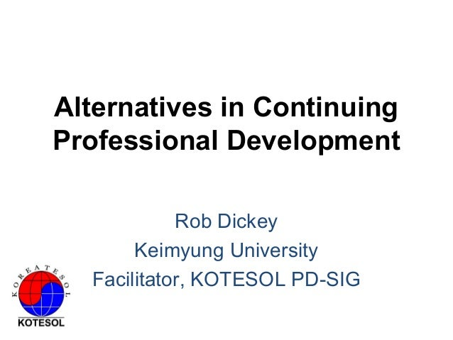 Alternatives in Continuing Professional Development Rob Dickey Keimyung University Facilitator, KOTESOL PD-SIG