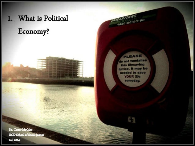 1. What is Political Economy?  Dr. Conor McCabe UCD School of Social Justice Feb 2014