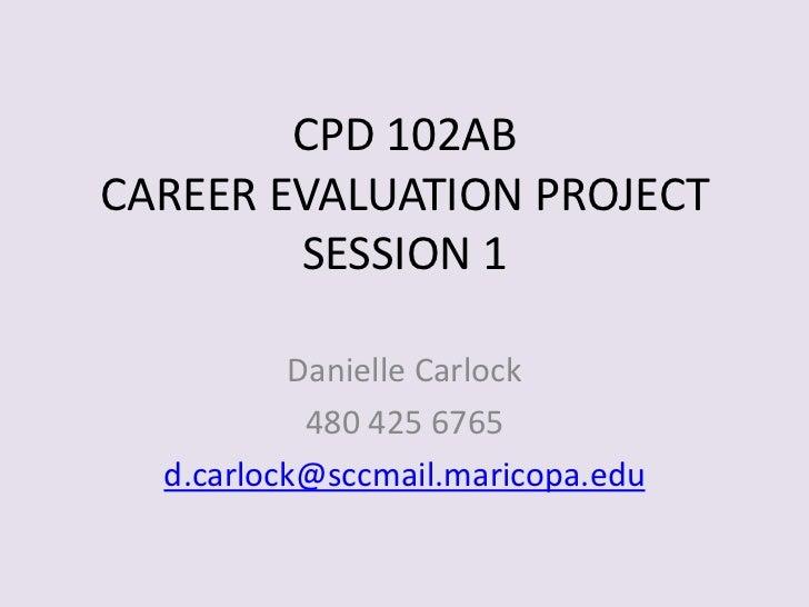 CPD 102ABCAREER EVALUATION PROJECTSESSION 1<br />Danielle Carlock<br />480 425 6765<br />d.carlock@sccmail.maricopa.edu<br />