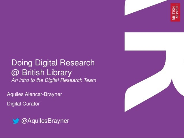 Doing Digital Research @ British Library An intro to the Digital Research Team Aquiles Alencar-Brayner Digital Curator @Aq...