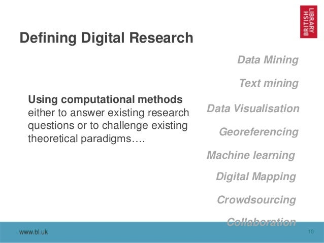 www.bl.uk 10www.bl.uk Defining Digital Research Using computational methods either to answer existing research questions o...
