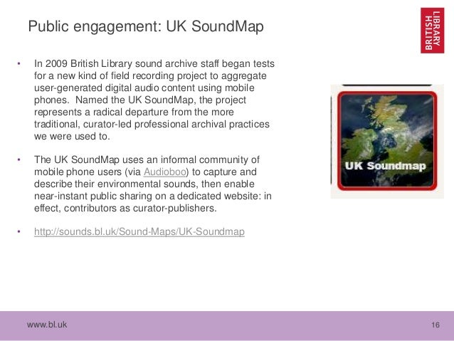 www.bl.uk 16 Public engagement: UK SoundMap • In 2009 British Library sound archive staff began tests for a new kind of fi...