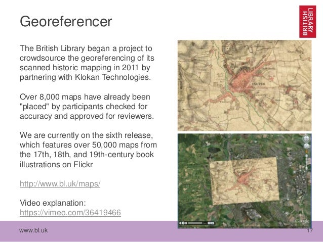 www.bl.uk 17 Georeferencer The British Library began a project to crowdsource the georeferencing of its scanned historic m...