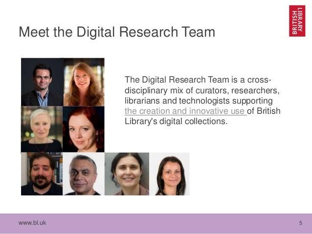 www.bl.uk 5 Meet the Digital Research Team The Digital Research Team is a cross- disciplinary mix of curators, researchers...