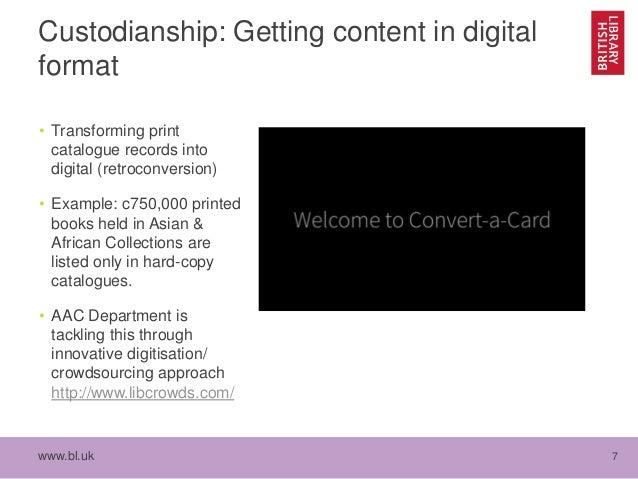 www.bl.uk 7 Custodianship: Getting content in digital format • Transforming print catalogue records into digital (retrocon...